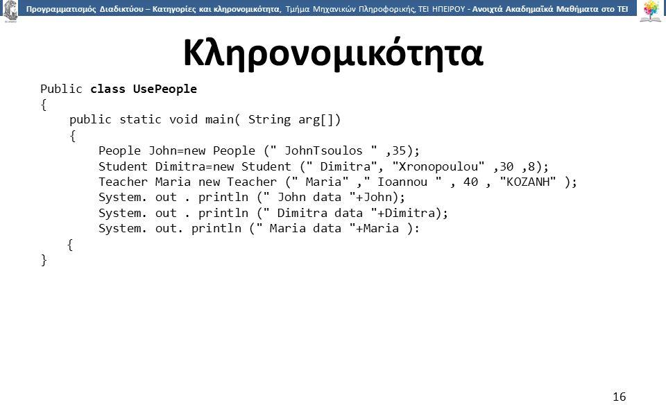 1616 Προγραμματισμός Διαδικτύου – Κατηγορίες και κληρονομικότητα, Τμήμα Μηχανικών Πληροφορικής, ΤΕΙ ΗΠΕΙΡΟΥ - Ανοιχτά Ακαδημαϊκά Μαθήματα στο ΤΕΙ Ηπείρου Κληρονομικότητα 16 Public class UsePeople { public static void main( String arg[]) { People John=new People ( JohnTsoulos ,35); Student Dimitra=new Student ( Dimitra , Xronopoulou ,30,8); Teacher Maria new Teacher ( Maria , Ioannou , 40, ΚΟΖΑΝΗ ); System.