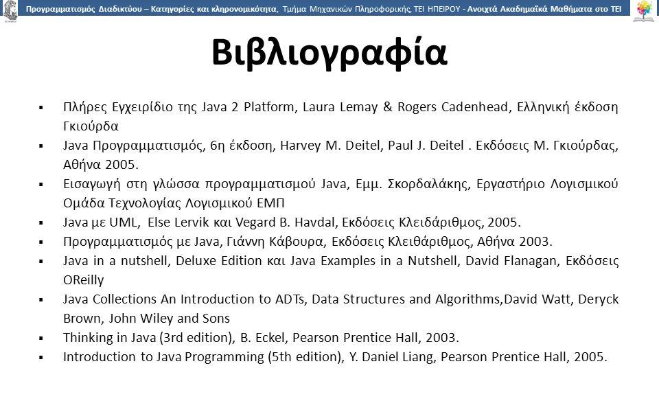 2323 Προγραμματισμός Διαδικτύου – Κατηγορίες και κληρονομικότητα, Τμήμα Μηχανικών Πληροφορικής, ΤΕΙ ΗΠΕΙΡΟΥ - Ανοιχτά Ακαδημαϊκά Μαθήματα στο ΤΕΙ Ηπείρου Βιβλιογραφία  Πλήρες Εγχειρίδιο της Java 2 Platform, Laura Lemay & Rogers Cadenhead, Ελληνική έκδοση Γκιούρδα  Java Προγραμματισμός, 6η έκδοση, Harvey M.