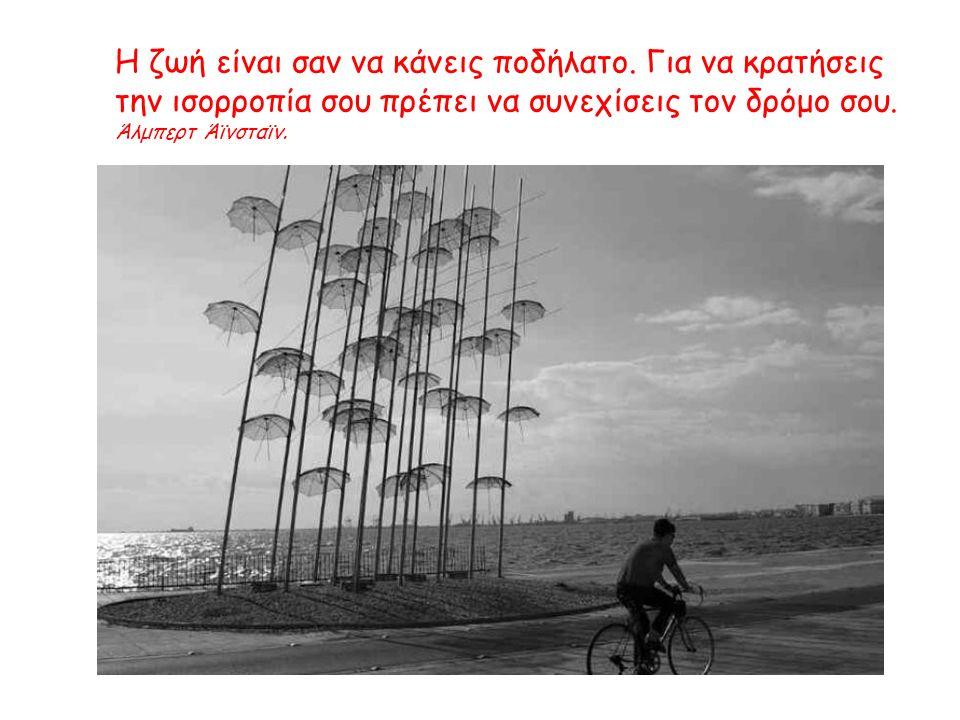 Η ζωή είναι σαν να κάνεις ποδήλατο. Για να κρατήσεις την ισορροπία σου πρέπει να συνεχίσεις τον δρόμο σου. Άλμπερτ Άϊνσταϊν.