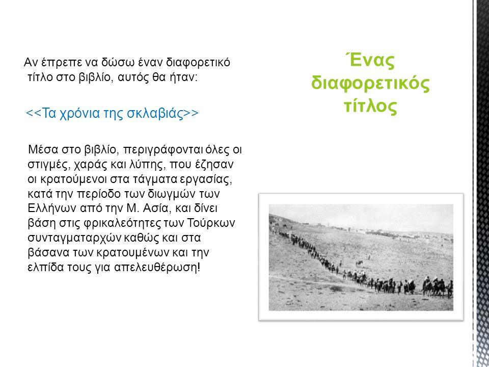 Αν έπρεπε να δώσω έναν διαφορετικό τίτλο στο βιβλίο, αυτός θα ήταν: > Μέσα στο βιβλίο, περιγράφονται όλες οι στιγμές, χαράς και λύπης, που έζησαν οι κρατούμενοι στα τάγματα εργασίας, κατά την περίοδο των διωγμών των Ελλήνων από την Μ.
