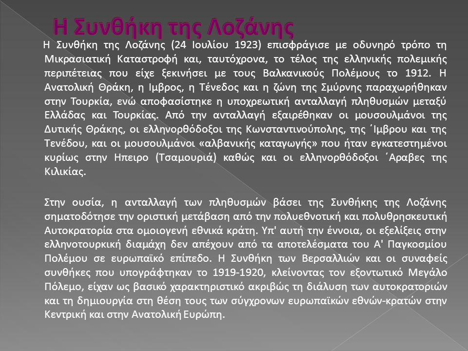 Η Συνθήκη της Λoζάνης (24 Ιουλίου 1923) επισφράγισε με οδυνηρό τρόπο τη Μικρασιατική Καταστροφή και, ταυτόχρονα, το τέλος της ελληνικής πολεμικής περι