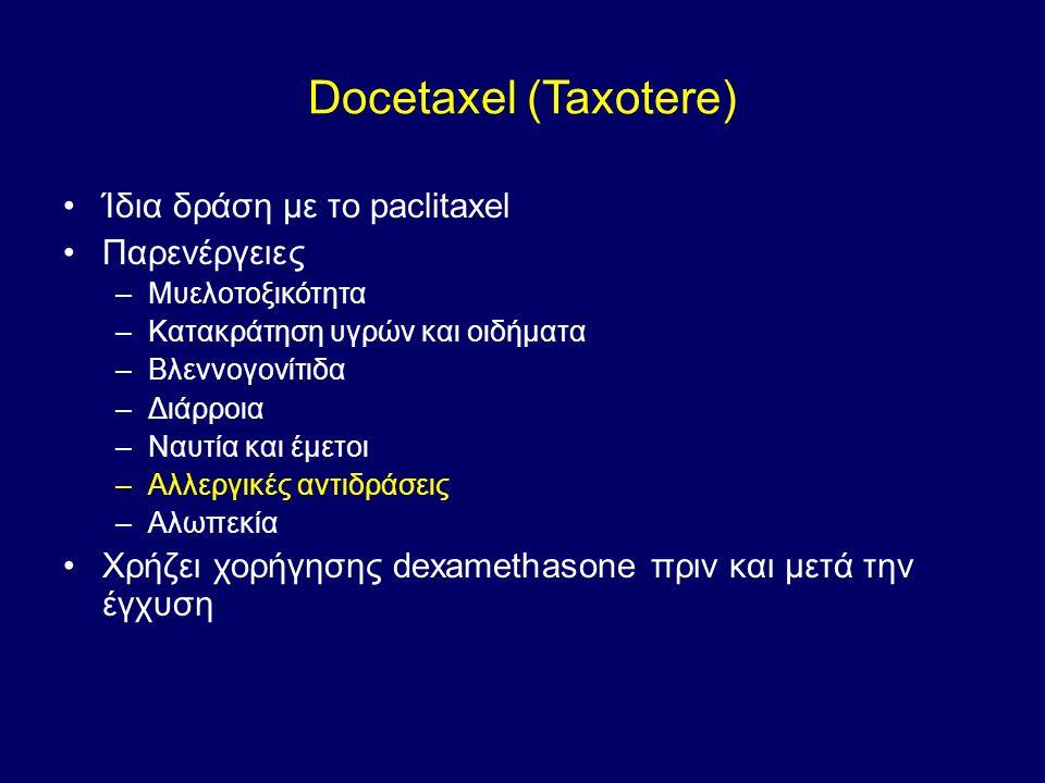 Docetaxel (Taxotere) Ίδια δράση με το paclitaxel Παρενέργειες –Μυελοτοξικότητα –Κατακράτηση υγρών και οιδήματα –Βλεννογονίτιδα –Διάρροια –Ναυτία και έμετοι –Αλλεργικές αντιδράσεις –Αλωπεκία Χρήζει χορήγησης dexamethasone πριν και μετά την έγχυση