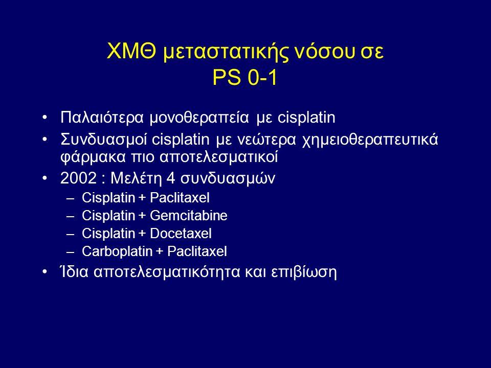 ΧΜΘ μεταστατικής νόσου σε PS 0-1 Παλαιότερα μονοθεραπεία με cisplatin Συνδυασμοί cisplatin με νεώτερα χημειοθεραπευτικά φάρμακα πιο αποτελεσματικοί 2002 : Μελέτη 4 συνδυασμών –Cisplatin + Paclitaxel –Cisplatin + Gemcitabine –Cisplatin + Docetaxel –Carboplatin + Paclitaxel Ίδια αποτελεσματικότητα και επιβίωση