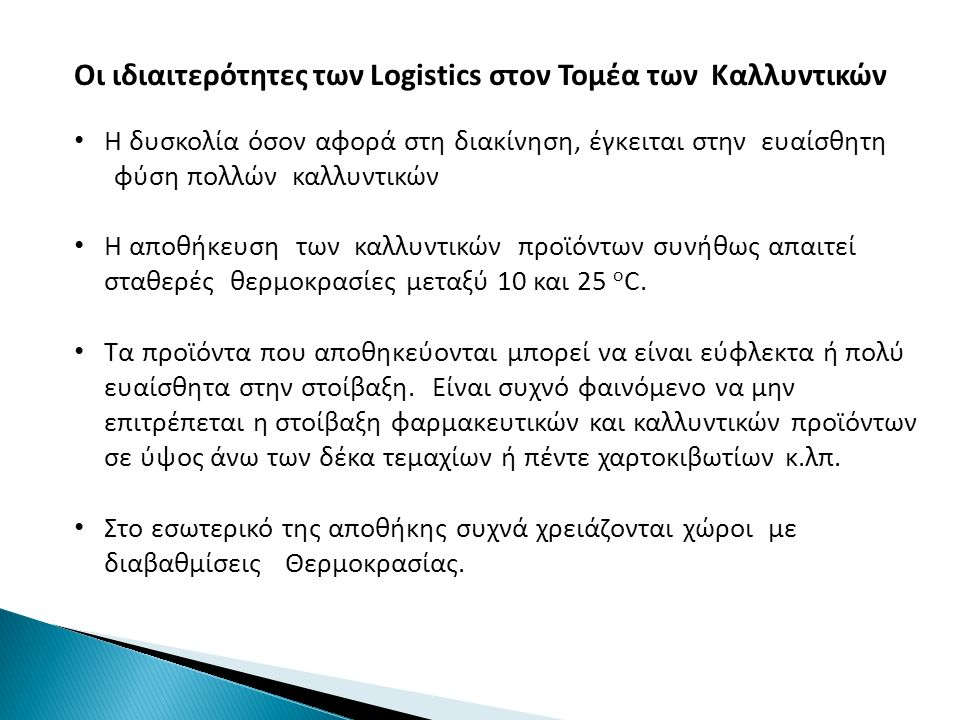 Οι ιδιαιτερότητες των Logistics στον Τομέα των Καλλυντικών Η δυσκολία όσον αφορά στη διακίνηση, έγκειται στην ευαίσθητη φύση πολλών καλλυντικών Η αποθήκευση των καλλυντικών προϊόντων συνήθως απαιτεί σταθερές θερμοκρασίες μεταξύ 10 και 25 ο C.