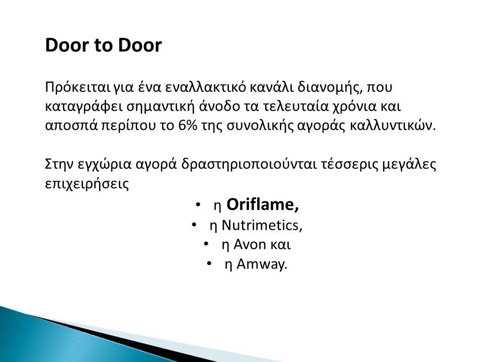 Door to Door Πρόκειται για ένα εναλλακτικό κανάλι διανομής, που καταγράφει σημαντική άνοδο τα τελευταία χρόνια και αποσπά περίπου το 6% της συνολικής αγοράς καλλυντικών.