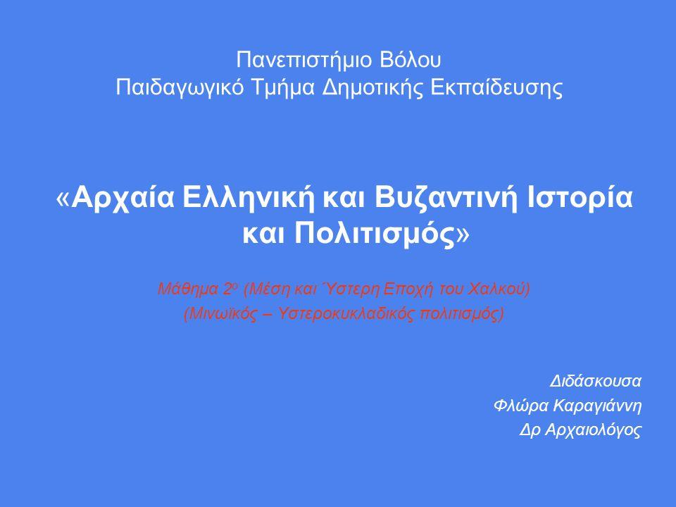Πανεπιστήμιο Βόλου Παιδαγωγικό Τμήμα Δημοτικής Εκπαίδευσης «Αρχαία Ελληνική και Βυζαντινή Ιστορία και Πολιτισμός» Μάθημα 2 ο (Μέση και Ύστερη Εποχή του Χαλκού) (Μινωϊκός – Υστεροκυκλαδικός πολιτισμός) Διδάσκουσα Φλώρα Καραγιάννη Δρ Αρχαιολόγος