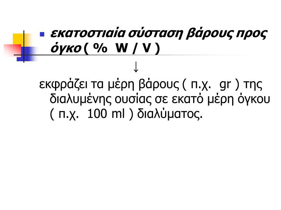 εκατοστιαία σύσταση βάρους προς όγκο ( % W / V ) ↓ εκφράζει τα μέρη βάρους ( π.χ.