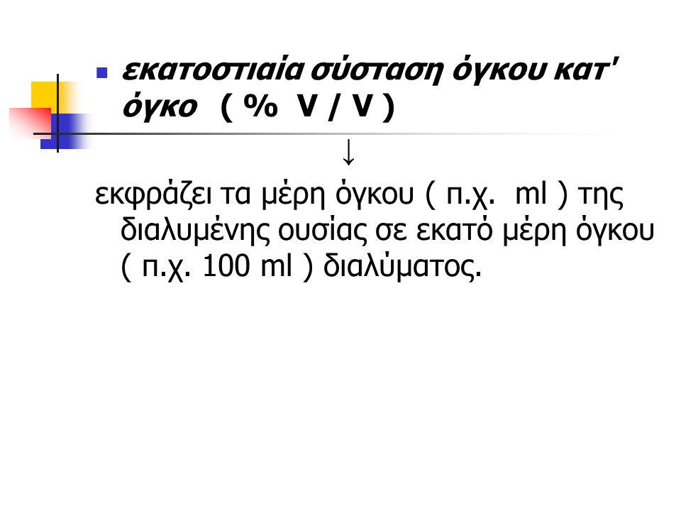 εκατοστιαία σύσταση όγκου κατ όγκο ( % V / V ) ↓ εκφράζει τα μέρη όγκου ( π.χ.