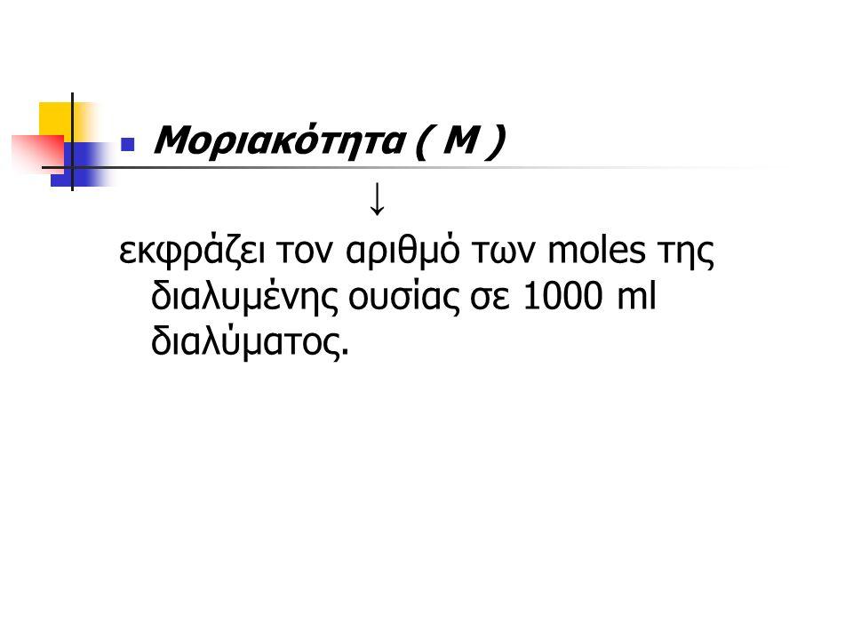 Μοριακότητα ( Μ ) ↓ εκφράζει τον αριθμό των moles της διαλυμένης ουσίας σε 1000 ml διαλύματος.