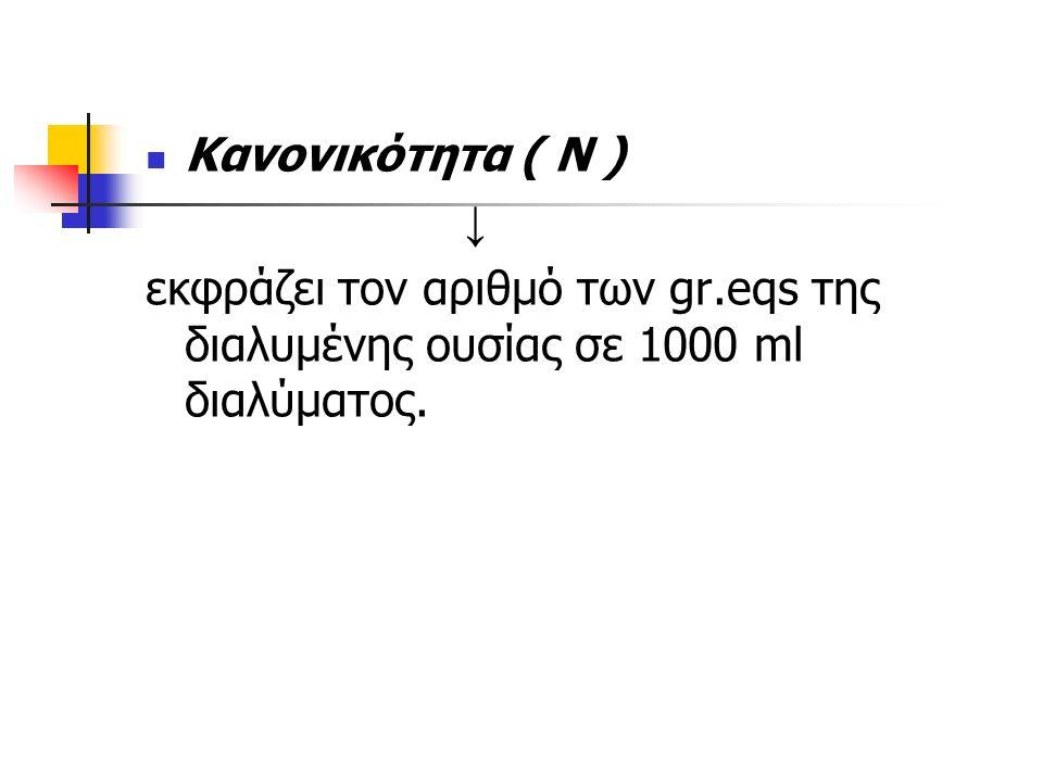 Κανονικότητα ( Ν ) ↓ εκφράζει τον αριθμό των gr.eqs της διαλυμένης ουσίας σε 1000 ml διαλύματος.