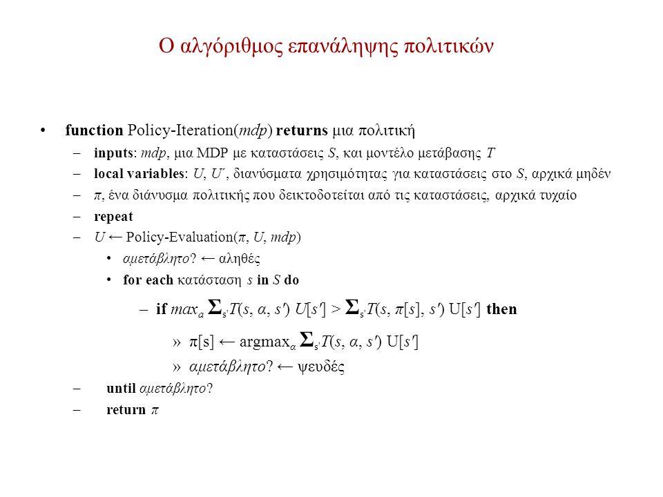 Ο αλγόριθμος επανάληψης πολιτικών function Policy-Iteration(mdp) returns μια πολιτική –inputs: mdp, μια MDP με καταστάσεις S, και μοντέλο μετάβασης T