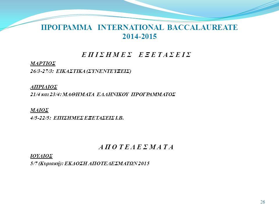ΠΡΟΓΡΑΜΜΑ INTERNATIONAL BACCALAUREATE 2014-2015 Ε Π Ι Σ Η Μ Ε Σ Ε Ξ Ε Τ Α Σ Ε Ι Σ ΜΑΡΤΙΟΣ 26/3-27/3: ΕΙΚΑΣΤΙΚΑ (ΣΥΝΕΝΤΕΥΞΕΙΣ) ΑΠΡΙΛΙΟΣ 21/4 και 23/4: ΜΑΘΗΜΑΤΑ ΕΛΛΗΝΙΚΟΥ ΠΡΟΓΡΑΜΜΑΤΟΣ ΜΑΙΟΣ 4/5-22/5: ΕΠΙΣΗΜΕΣ ΕΞΕΤΑΣΕΙΣ Ι.Β.