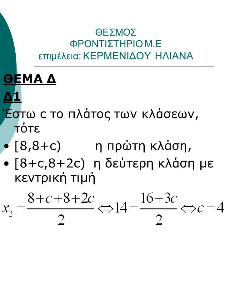 ΘΕΣΜΟΣ ΦΡΟΝΤΙΣΤΗΡΙΟ Μ.Ε επιμέλεια: ΚΕΡΜΕΝΙΔΟΥ ΗΛΙΑΝΑ ΘΕΜΑ Δ Δ1 Έστω c το πλάτος των κλάσεων, τότε [8,8+c) η πρώτη κλάση, [8+c,8+2c) η δεύτερη κλάση με κεντρική τιμή