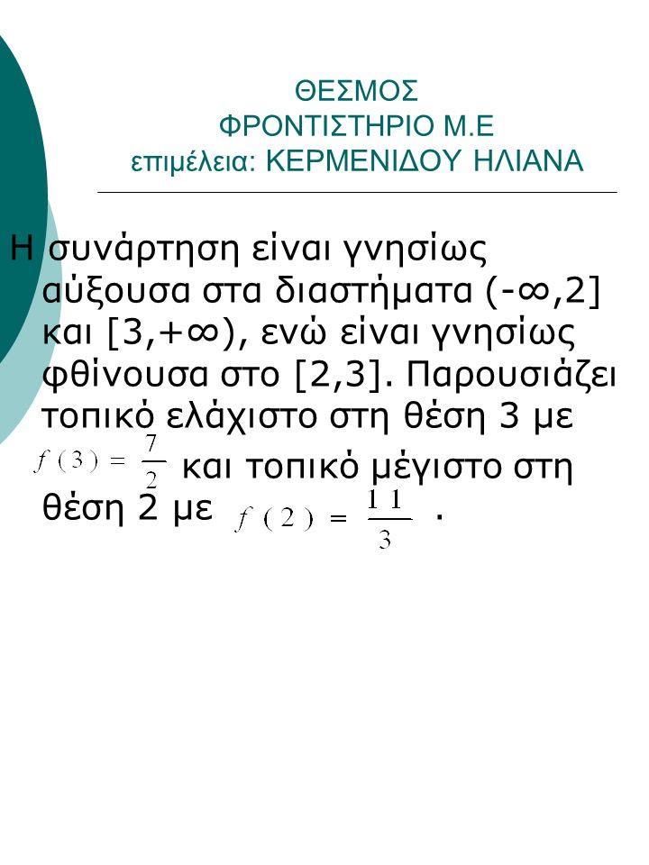 ΘΕΣΜΟΣ ΦΡΟΝΤΙΣΤΗΡΙΟ Μ.Ε επιμέλεια: ΚΕΡΜΕΝΙΔΟΥ ΗΛΙΑΝΑ Η συνάρτηση είναι γνησίως αύξουσα στα διαστήματα (-∞,2] και [3,+∞), ενώ είναι γνησίως φθίνουσα στο [2,3].