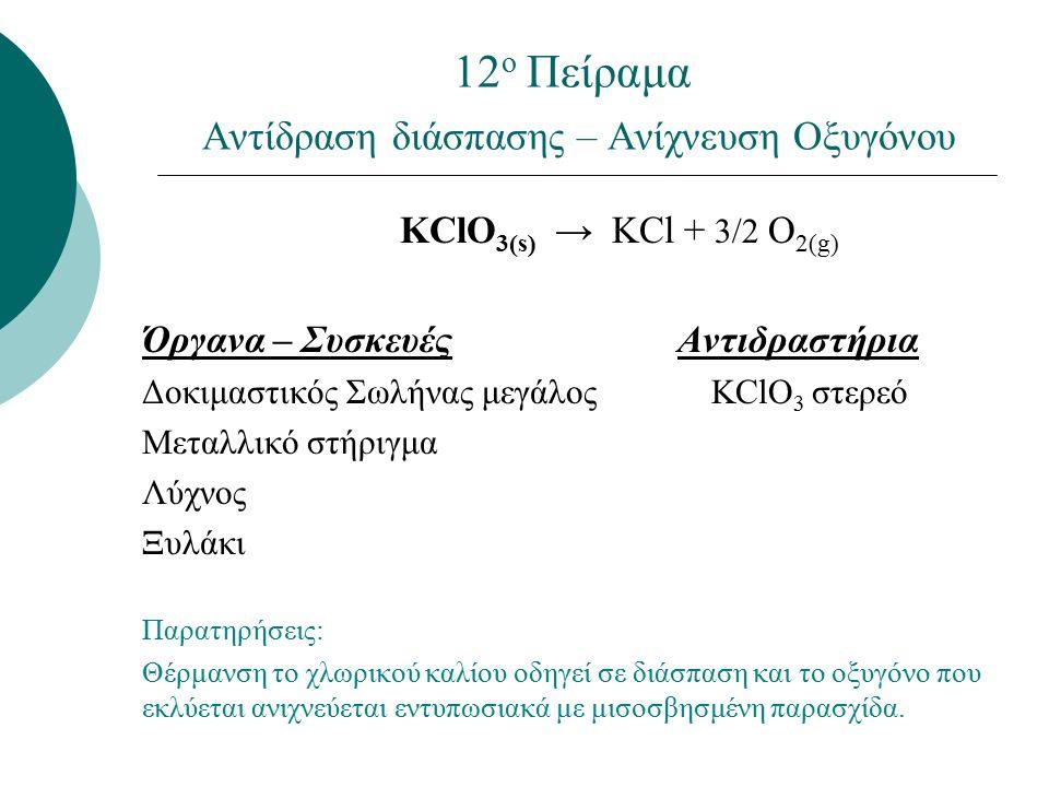 12 ο Πείραμα Αντίδραση διάσπασης – Ανίχνευση Οξυγόνου KClO 3(s) → KCl + 3/2 O 2(g) Όργανα – Συσκευές Αντιδραστήρια Δοκιμαστικός Σωλήνας μεγάλος KClO 3 στερεό Μεταλλικό στήριγμα Λύχνος Ξυλάκι Παρατηρήσεις: Θέρμανση το χλωρικού καλίου οδηγεί σε διάσπαση και το οξυγόνο που εκλύεται ανιχνεύεται εντυπωσιακά με μισοσβησμένη παρασχίδα.