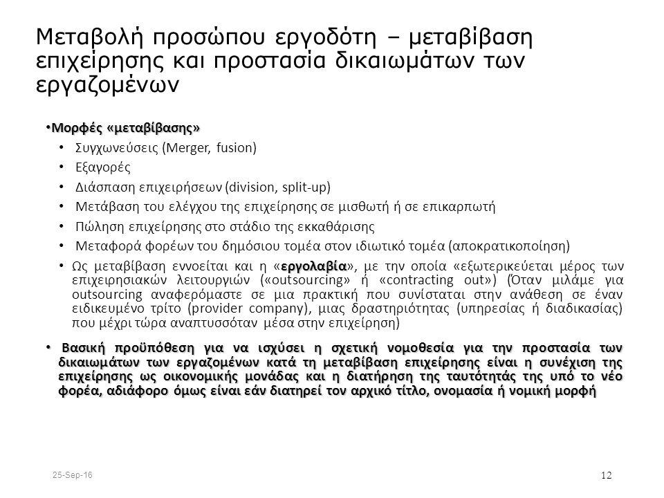 Μεταβολή προσώπου εργοδότη – μεταβίβαση επιχείρησης και προστασία δικαιωμάτων των εργαζομένων Μορφές «μεταβίβασης» Μορφές «μεταβίβασης» Συγχωνεύσεις (Merger, fusion) Εξαγορές Διάσπαση επιχειρήσεων (division, split-up) Μετάβαση του ελέγχου της επιχείρησης σε μισθωτή ή σε επικαρπωτή Πώληση επιχείρησης στο στάδιο της εκκαθάρισης Μεταφορά φορέων του δημόσιου τομέα στον ιδιωτικό τομέα (αποκρατικοποίηση) εργολαβία Ως μεταβίβαση εννοείται και η «εργολαβία», με την οποία «εξωτερικεύεται μέρος των επιχειρησιακών λειτουργιών («outsourcing» ή «contracting out») (Όταν μιλάμε για outsourcing αναφερόμαστε σε μια πρακτική που συνίσταται στην ανάθεση σε έναν ειδικευμένο τρίτο (provider company), μιας δραστηριότητας (υπηρεσίας ή διαδικασίας) που μέχρι τώρα αναπτυσσόταν μέσα στην επιχείρηση) Βασική προϋπόθεση για να ισχύσει η σχετική νομοθεσία για την προστασία των δικαιωμάτων των εργαζομένων κατά τη μεταβίβαση επιχείρησης είναι η συνέχιση της επιχείρησης ως οικονομικής μονάδας και η διατήρηση της ταυτότητάς της υπό το νέο φορέα, αδιάφορο όμως είναι εάν διατηρεί τον αρχικό τίτλο, ονομασία ή νομική μορφή Βασική προϋπόθεση για να ισχύσει η σχετική νομοθεσία για την προστασία των δικαιωμάτων των εργαζομένων κατά τη μεταβίβαση επιχείρησης είναι η συνέχιση της επιχείρησης ως οικονομικής μονάδας και η διατήρηση της ταυτότητάς της υπό το νέο φορέα, αδιάφορο όμως είναι εάν διατηρεί τον αρχικό τίτλο, ονομασία ή νομική μορφή 25-Sep-16 12