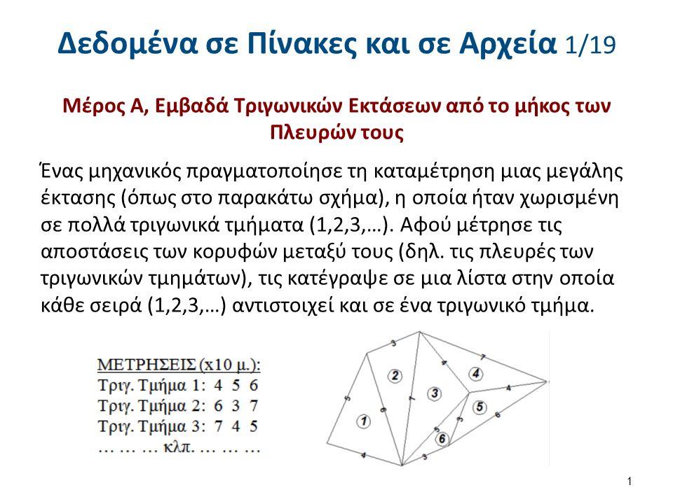 Δεδομένα σε Πίνακες και σε Αρχεία 1/19 Μέρος Α, Εμβαδά Τριγωνικών Εκτάσεων από το μήκος των Πλευρών τους Ένας μηχανικός πραγματοποίησε τη καταμέτρηση μιας μεγάλης έκτασης (όπως στο παρακάτω σχήμα), η οποία ήταν χωρισμένη σε πολλά τριγωνικά τμήματα (1,2,3,…).