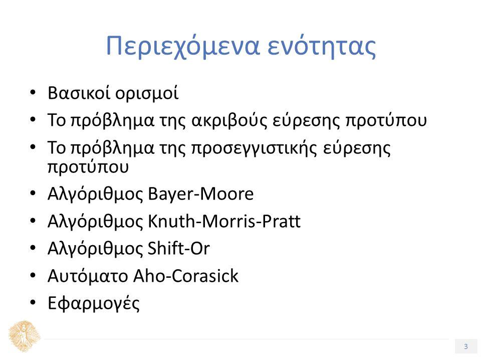 3 Τίτλος Ενότητας Περιεχόμενα ενότητας Βασικοί ορισμοί Το πρόβλημα της ακριβούς εύρεσης προτύπου Το πρόβλημα της προσεγγιστικής εύρεσης προτύπου Αλγόριθμος Bayer-Moore Αλγόριθμος Knuth-Morris-Pratt Αλγόριθμος Shift-Or Αυτόματο Aho-Corasick Εφαρμογές