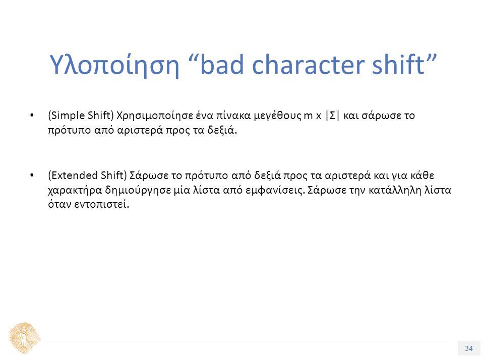 34 Τίτλος Ενότητας Υλοποίηση bad character shift (Simple Shift) Χρησιμοποίησε ένα πίνακα μεγέθους m x |Σ| και σάρωσε το πρότυπο από αριστερά προς τα δεξιά.