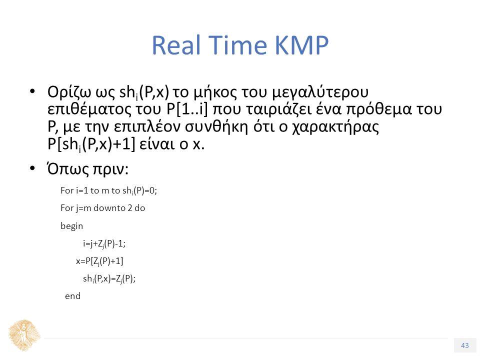 43 Τίτλος Ενότητας Real Time KMP Ορίζω ως sh i (P,x) το μήκος του μεγαλύτερου επιθέματος του P[1..i] που ταιριάζει ένα πρόθεμα του P, με την επιπλέον συνθήκη ότι ο χαρακτήρας P[sh i (P,x)+1] είναι o x.