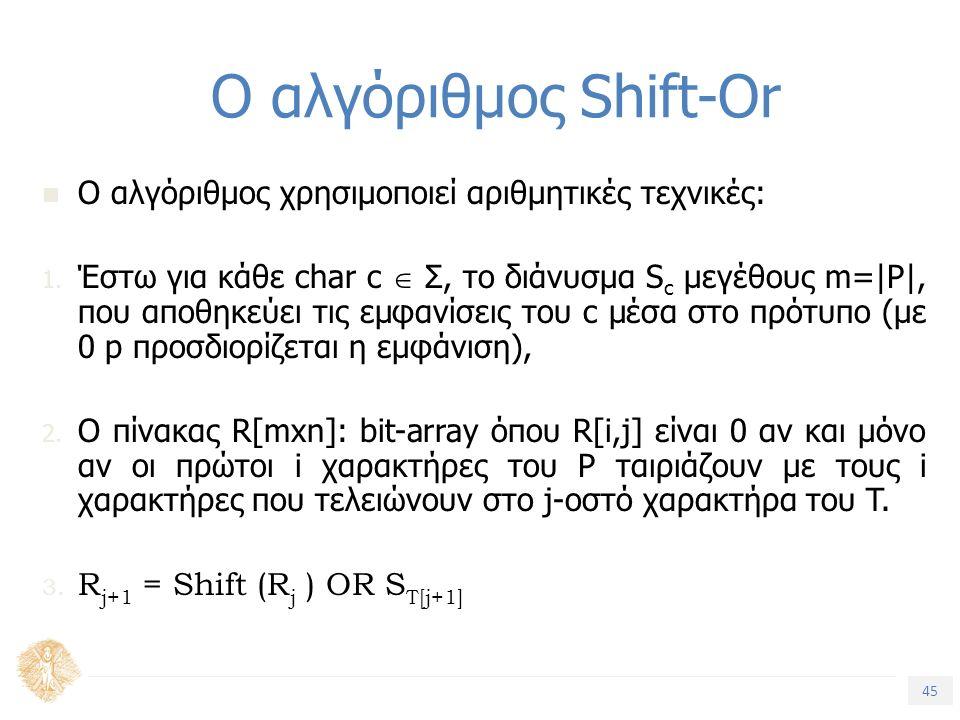 45 Τίτλος Ενότητας Ο αλγόριθμος Shift-Or O αλγόριθμος χρησιμοποιεί αριθμητικές τεχνικές: 1. Έστω για κάθε char c  Σ, το διάνυσμα S c μεγέθους m=|P|,