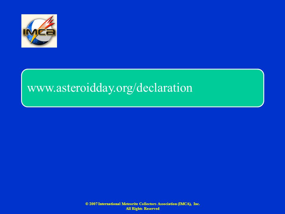 www.asteroidday.org/declaration © 2007 International Meteorite Collectors Association (IMCA), Inc. All Rights Reserved