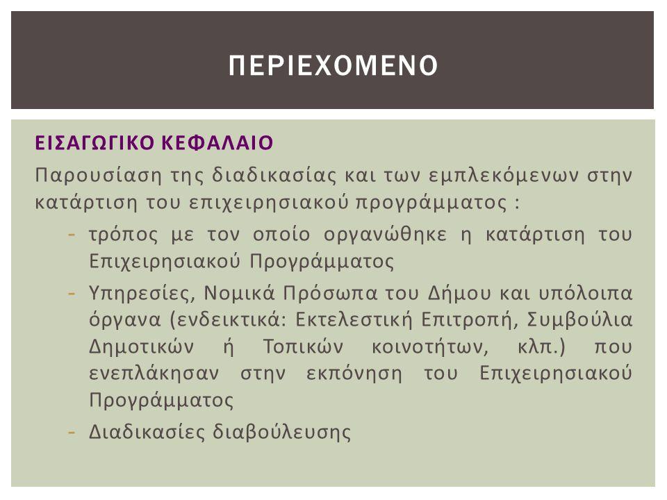 ΕΙΣΑΓΩΓΙΚΟ ΚΕΦΑΛΑΙΟ Παρουσίαση της διαδικασίας και των εμπλεκόμενων στην κατάρτιση του επιχειρησιακού προγράμματος : - τρόπος με τον οποίο οργανώθηκε η κατάρτιση του Επιχειρησιακού Προγράμματος - Υπηρεσίες, Νομικά Πρόσωπα του Δήμου και υπόλοιπα όργανα (ενδεικτικά: Εκτελεστική Επιτροπή, Συμβούλια Δημοτικών ή Τοπικών κοινοτήτων, κλπ.) που ενεπλάκησαν στην εκπόνηση του Επιχειρησιακού Προγράμματος - Διαδικασίες διαβούλευσης ΠΕΡΙΕΧΟΜΕΝΟ