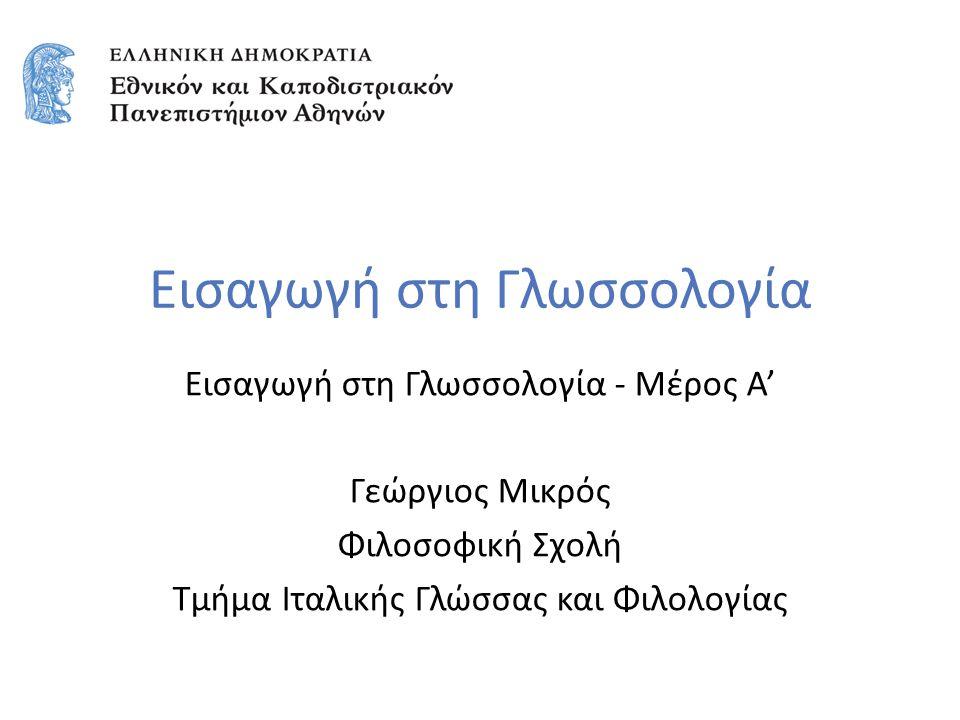 Εισαγωγή στη Γλωσσολογία Εισαγωγή στη Γλωσσολογία - Μέρος Α' Γεώργιος Μικρός Φιλοσοφική Σχολή Τμήμα Ιταλικής Γλώσσας και Φιλολογίας