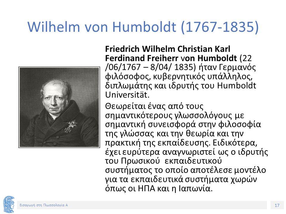 17 Εισαγωγή στη Γλωσσολογία Α Friedrich Wilhelm Christian Karl Ferdinand Freiherr von Humboldt (22 /06/1767 – 8/04/ 1835) ήταν Γερμανός φιλόσοφος, κυβερνητικός υπάλληλος, διπλωμάτης και ιδρυτής του Humboldt Universität.