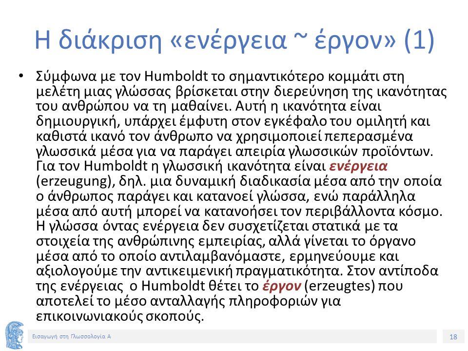 18 Εισαγωγή στη Γλωσσολογία Α Η διάκριση «ενέργεια ~ έργον» (1) Σύμφωνα με τον Humboldt το σημαντικότερο κομμάτι στη μελέτη μιας γλώσσας βρίσκεται στην διερεύνηση της ικανότητας του ανθρώπου να τη μαθαίνει.