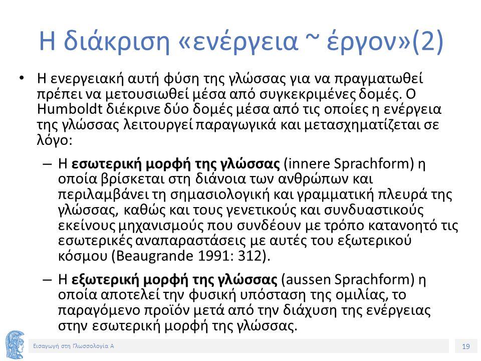 19 Εισαγωγή στη Γλωσσολογία Α Η διάκριση «ενέργεια ~ έργον»(2) Η ενεργειακή αυτή φύση της γλώσσας για να πραγματωθεί πρέπει να μετουσιωθεί μέσα από συγκεκριμένες δομές.