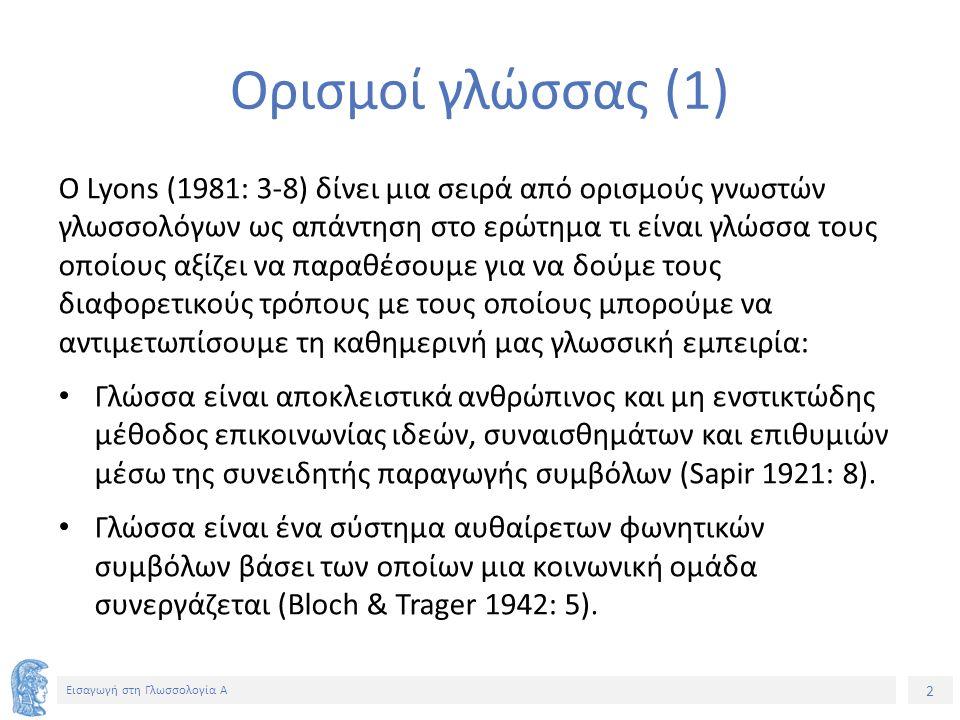 2 Εισαγωγή στη Γλωσσολογία Α Ορισμοί γλώσσας (1) Ο Lyons (1981: 3-8) δίνει μια σειρά από ορισμούς γνωστών γλωσσολόγων ως απάντηση στο ερώτημα τι είναι γλώσσα τους οποίους αξίζει να παραθέσουμε για να δούμε τους διαφορετικούς τρόπους με τους οποίους μπορούμε να αντιμετωπίσουμε τη καθημερινή μας γλωσσική εμπειρία: Γλώσσα είναι αποκλειστικά ανθρώπινος και μη ενστικτώδης μέθοδος επικοινωνίας ιδεών, συναισθημάτων και επιθυμιών μέσω της συνειδητής παραγωγής συμβόλων (Sapir 1921: 8).
