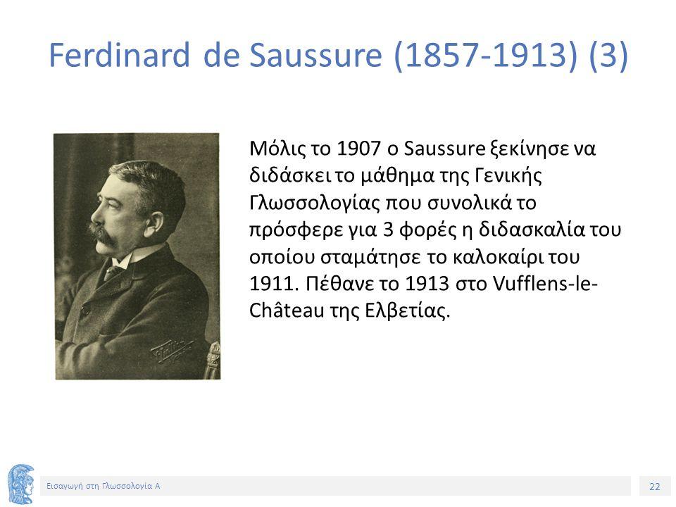 22 Εισαγωγή στη Γλωσσολογία Α Μόλις το 1907 ο Saussure ξεκίνησε να διδάσκει το μάθημα της Γενικής Γλωσσολογίας που συνολικά το πρόσφερε για 3 φορές η διδασκαλία του οποίου σταμάτησε το καλοκαίρι του 1911.