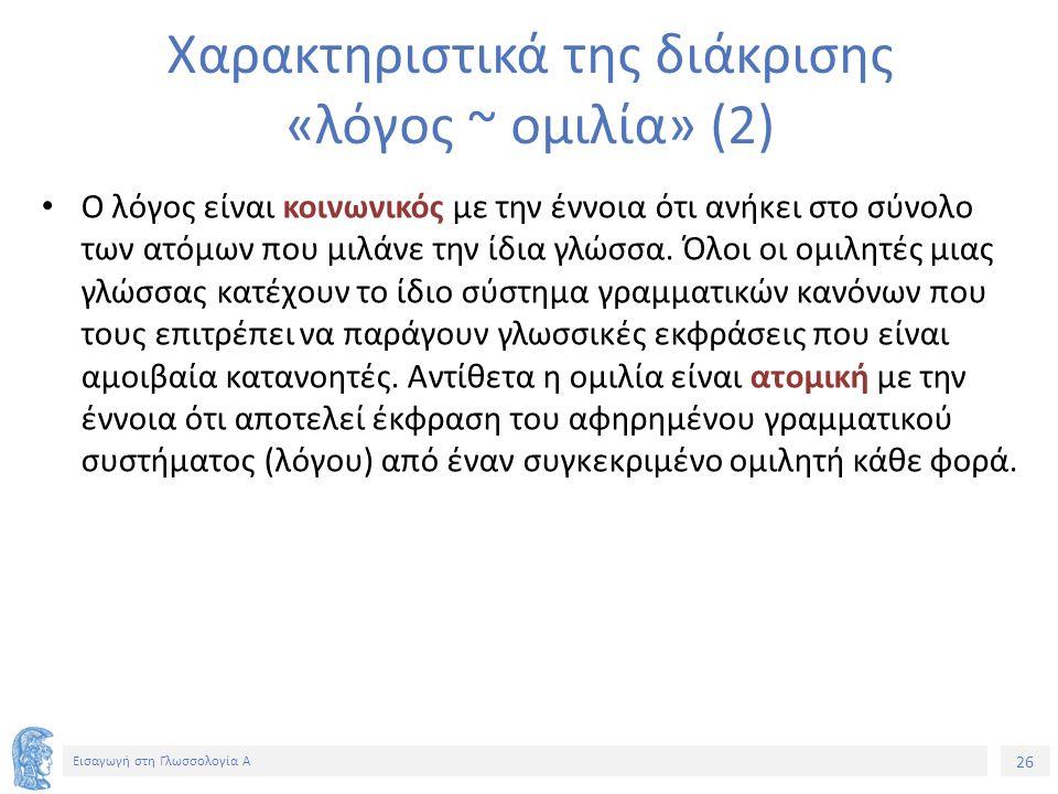 26 Εισαγωγή στη Γλωσσολογία Α Χαρακτηριστικά της διάκρισης «λόγος ~ ομιλία» (2) Ο λόγος είναι κοινωνικός με την έννοια ότι ανήκει στο σύνολο των ατόμων που μιλάνε την ίδια γλώσσα.