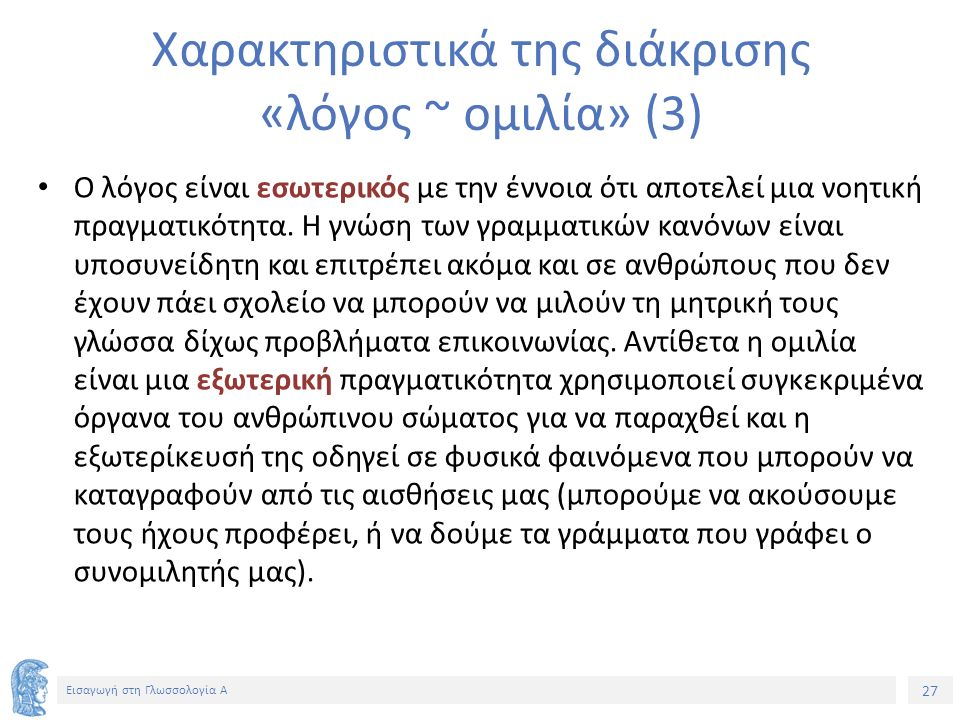 27 Εισαγωγή στη Γλωσσολογία Α Χαρακτηριστικά της διάκρισης «λόγος ~ ομιλία» (3) Ο λόγος είναι εσωτερικός με την έννοια ότι αποτελεί μια νοητική πραγματικότητα.