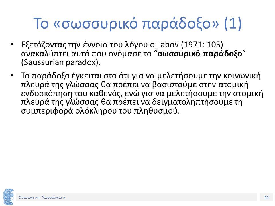 29 Εισαγωγή στη Γλωσσολογία Α Το «σωσσυρικό παράδοξο» (1) Εξετάζοντας την έννοια του λόγου ο Labov (1971: 105) ανακαλύπτει αυτό που ονόμασε το σωσσυρικό παράδοξο (Saussurian paradox).