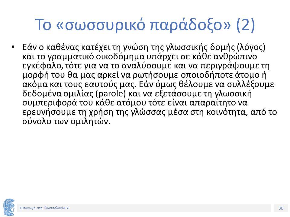 30 Εισαγωγή στη Γλωσσολογία Α Το «σωσσυρικό παράδοξο» (2) Εάν ο καθένας κατέχει τη γνώση της γλωσσικής δομής (λόγος) και το γραμματικό οικοδόμημα υπάρχει σε κάθε ανθρώπινο εγκέφαλο, τότε για να το αναλύσουμε και να περιγράψουμε τη μορφή του θα μας αρκεί να ρωτήσουμε οποιοδήποτε άτομο ή ακόμα και τους εαυτούς μας.