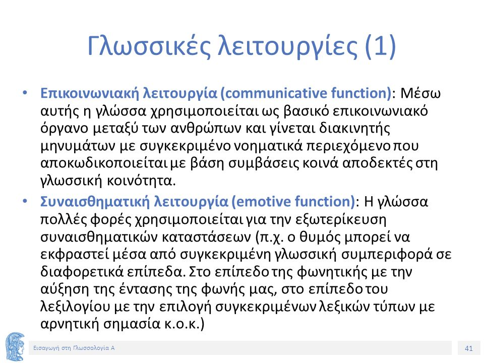 41 Εισαγωγή στη Γλωσσολογία Α Γλωσσικές λειτουργίες (1) Επικοινωνιακή λειτουργία (communicative function): Μέσω αυτής η γλώσσα χρησιμοποιείται ως βασικό επικοινωνιακό όργανο μεταξύ των ανθρώπων και γίνεται διακινητής μηνυμάτων με συγκεκριμένο νοηματικά περιεχόμενο που αποκωδικοποιείται με βάση συμβάσεις κοινά αποδεκτές στη γλωσσική κοινότητα.