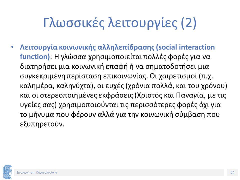 42 Εισαγωγή στη Γλωσσολογία Α Γλωσσικές λειτουργίες (2) Λειτουργία κοινωνικής αλληλεπίδρασης (social interaction function): Η γλώσσα χρησιμοποιείται πολλές φορές για να διατηρήσει μια κοινωνική επαφή ή να σηματοδοτήσει μια συγκεκριμένη περίσταση επικοινωνίας.