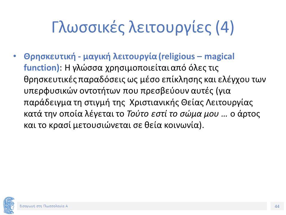44 Εισαγωγή στη Γλωσσολογία Α Γλωσσικές λειτουργίες (4) Θρησκευτική - μαγική λειτουργία (religious – magical function): Η γλώσσα χρησιμοποιείται από όλες τις θρησκευτικές παραδόσεις ως μέσο επίκλησης και ελέγχου των υπερφυσικών οντοτήτων που πρεσβεύουν αυτές (για παράδειγμα τη στιγμή της Χριστιανικής Θείας Λειτουργίας κατά την οποία λέγεται το Τούτο εστί το σώμα μου … ο άρτος και το κρασί μετουσιώνεται σε θεία κοινωνία).