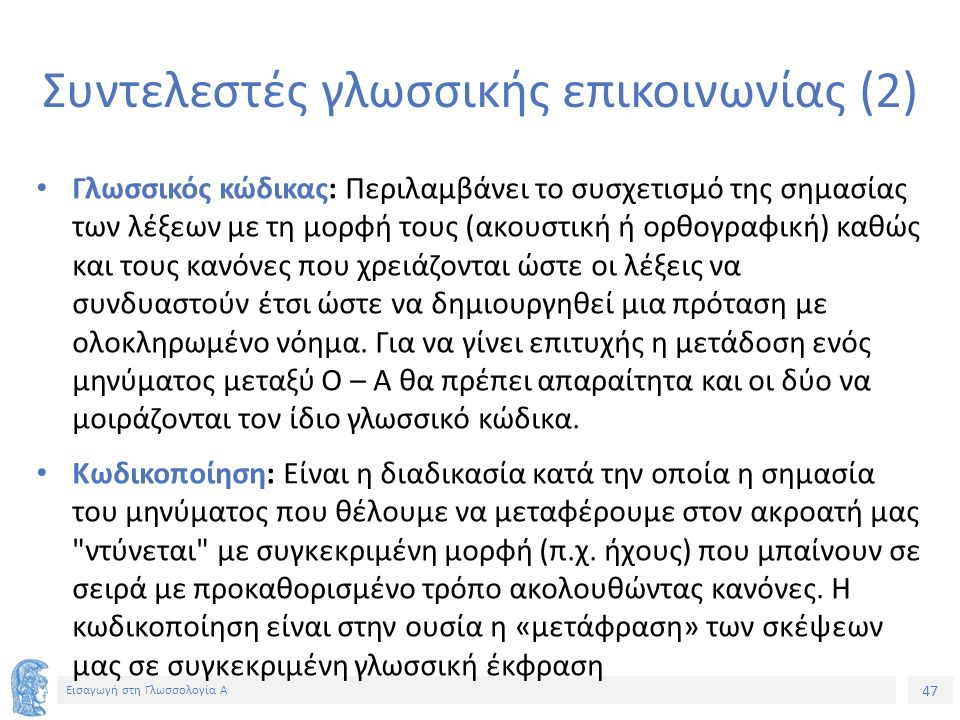 47 Εισαγωγή στη Γλωσσολογία Α Συντελεστές γλωσσικής επικοινωνίας (2) Γλωσσικός κώδικας: Περιλαμβάνει το συσχετισμό της σημασίας των λέξεων με τη μορφή τους (ακουστική ή ορθογραφική) καθώς και τους κανόνες που χρειάζονται ώστε οι λέξεις να συνδυαστούν έτσι ώστε να δημιουργηθεί μια πρόταση με ολοκληρωμένο νόημα.