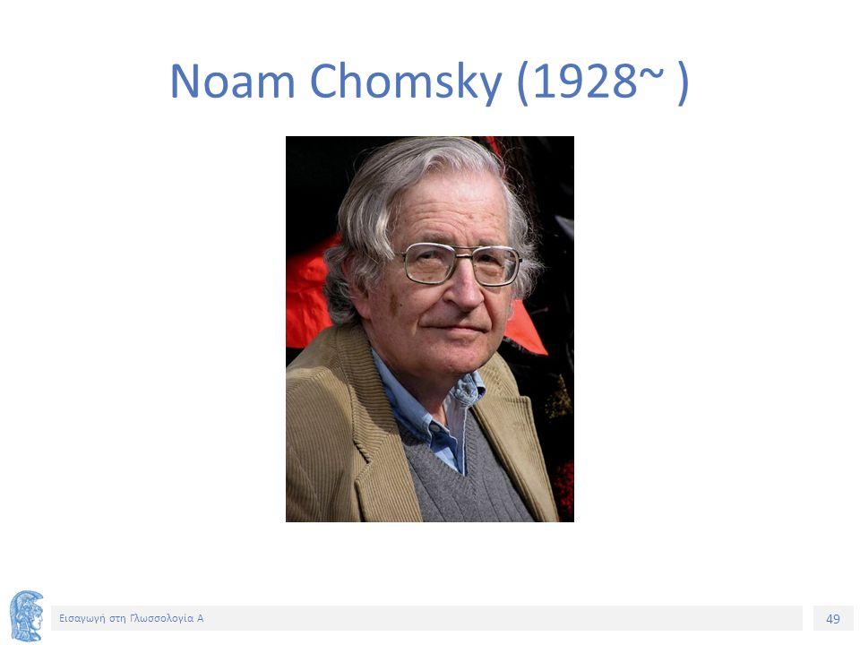 49 Εισαγωγή στη Γλωσσολογία Α Noam Chomsky (1928~ )