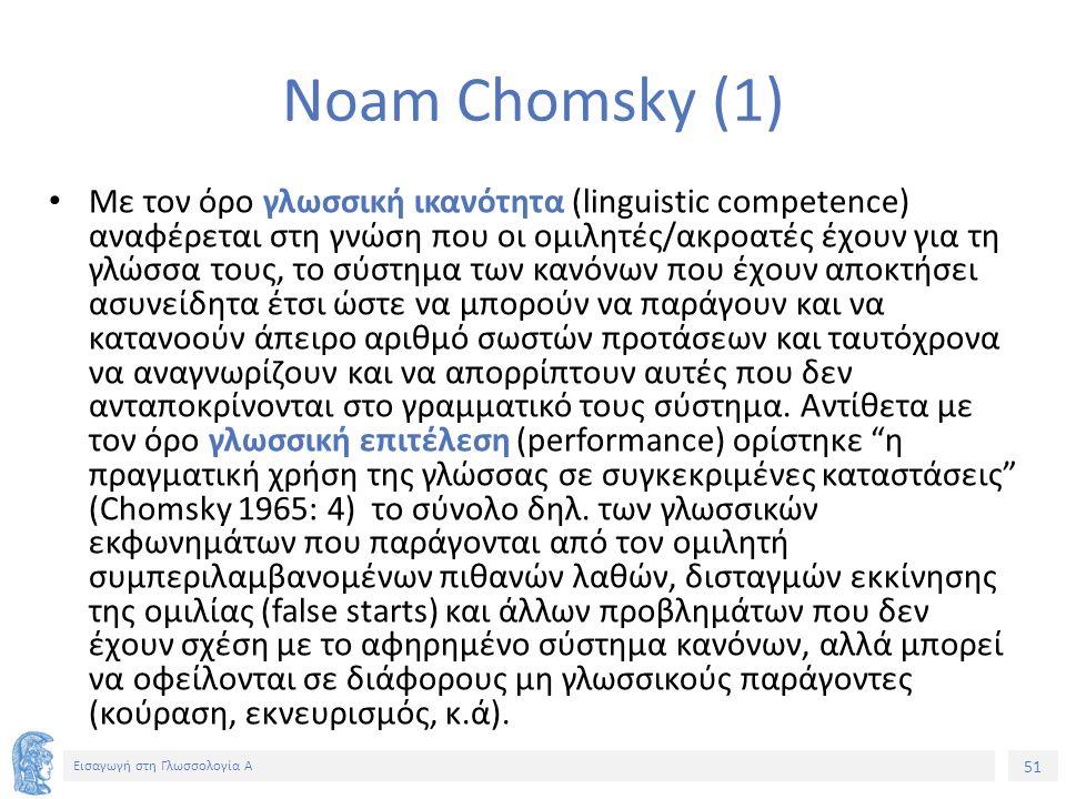 51 Εισαγωγή στη Γλωσσολογία Α Noam Chomsky (1) Με τον όρο γλωσσική ικανότητα (linguistic competence) αναφέρεται στη γνώση που οι ομιλητές/ακροατές έχουν για τη γλώσσα τους, το σύστημα των κανόνων που έχουν αποκτήσει ασυνείδητα έτσι ώστε να μπορούν να παράγουν και να κατανοούν άπειρο αριθμό σωστών προτάσεων και ταυτόχρονα να αναγνωρίζουν και να απορρίπτουν αυτές που δεν ανταποκρίνονται στο γραμματικό τους σύστημα.