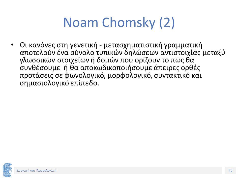52 Εισαγωγή στη Γλωσσολογία Α Noam Chomsky (2) Οι κανόνες στη γενετική - μετασχηματιστική γραμματική αποτελούν ένα σύνολο τυπικών δηλώσεων αντιστοιχίας μεταξύ γλωσσικών στοιχείων ή δομών που ορίζουν το πως θα συνθέσουμε ή θα αποκωδικοποιήσουμε άπειρες ορθές προτάσεις σε φωνολογικό, μορφολογικό, συντακτικό και σημασιολογικό επίπεδο.