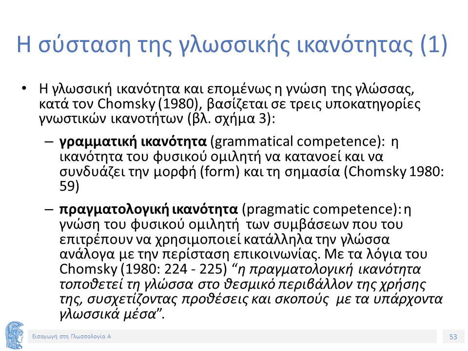 53 Εισαγωγή στη Γλωσσολογία Α Η σύσταση της γλωσσικής ικανότητας (1) Η γλωσσική ικανότητα και επομένως η γνώση της γλώσσας, κατά τον Chomsky (1980), βασίζεται σε τρεις υποκατηγορίες γνωστικών ικανοτήτων (βλ.