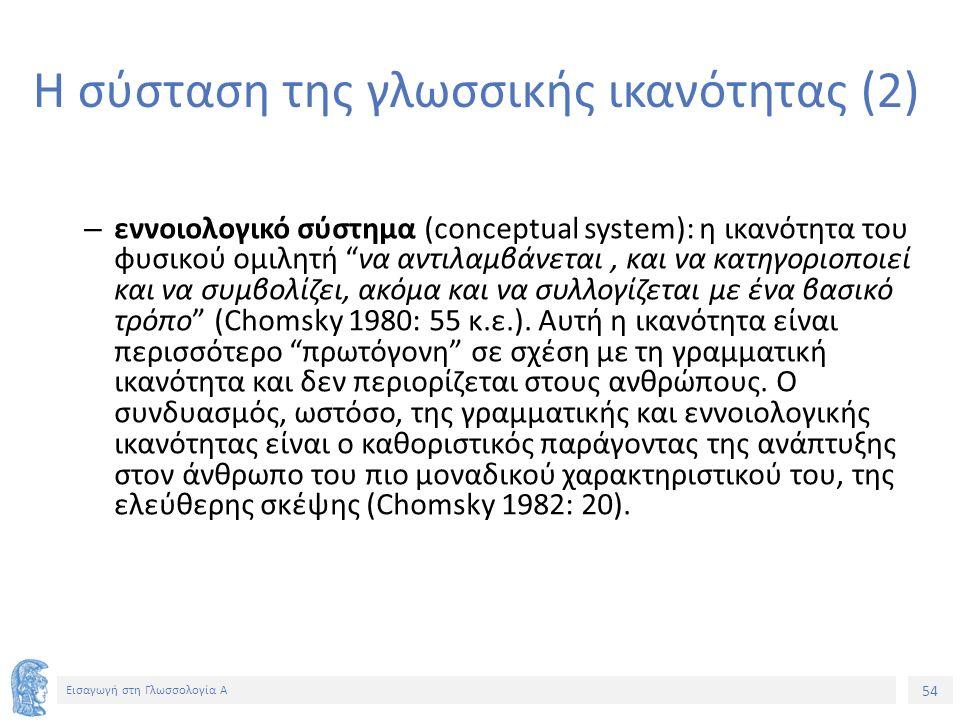 54 Εισαγωγή στη Γλωσσολογία Α Η σύσταση της γλωσσικής ικανότητας (2) – εννοιολογικό σύστημα (conceptual system): η ικανότητα του φυσικού ομιλητή να αντιλαμβάνεται, και να κατηγοριοποιεί και να συμβολίζει, ακόμα και να συλλογίζεται με ένα βασικό τρόπο (Chomsky 1980: 55 κ.ε.).