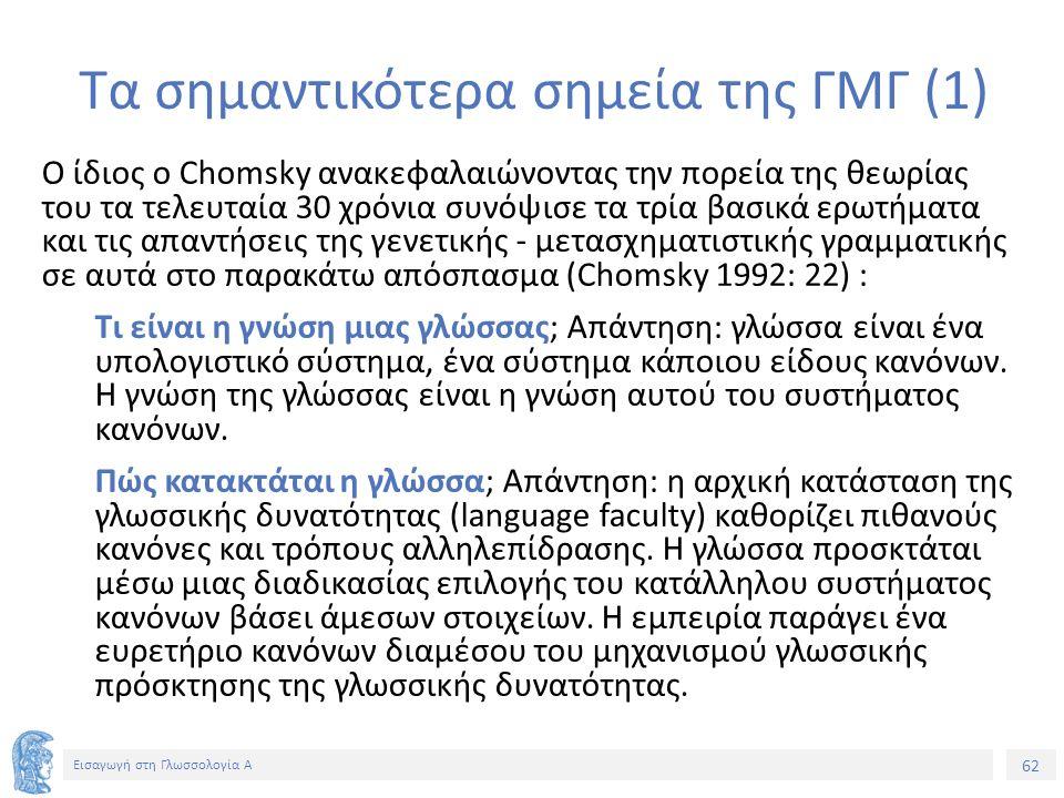 62 Εισαγωγή στη Γλωσσολογία Α Τα σημαντικότερα σημεία της ΓΜΓ (1) Ο ίδιος ο Chomsky ανακεφαλαιώνοντας την πορεία της θεωρίας του τα τελευταία 30 χρόνια συνόψισε τα τρία βασικά ερωτήματα και τις απαντήσεις της γενετικής - μετασχηματιστικής γραμματικής σε αυτά στο παρακάτω απόσπασμα (Chomsky 1992: 22) : Τι είναι η γνώση μιας γλώσσας; Απάντηση: γλώσσα είναι ένα υπολογιστικό σύστημα, ένα σύστημα κάποιου είδους κανόνων.
