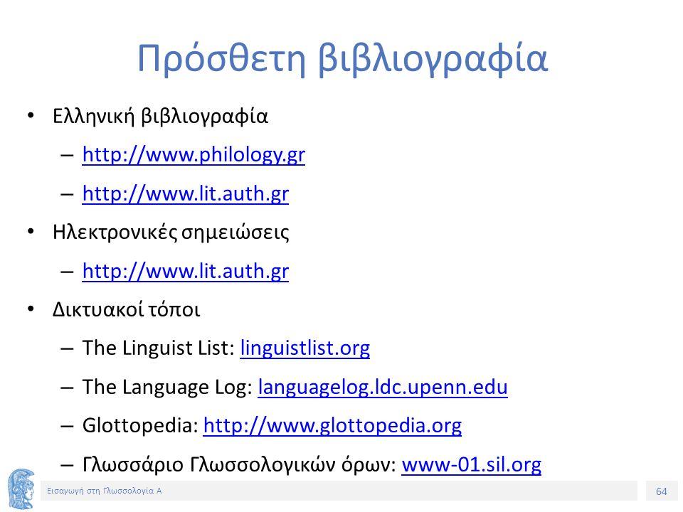 64 Εισαγωγή στη Γλωσσολογία Α Πρόσθετη βιβλιογραφία Ελληνική βιβλιογραφία – http://www.philology.gr http://www.philology.gr – http://www.lit.auth.gr http://www.lit.auth.gr Ηλεκτρονικές σημειώσεις – http://www.lit.auth.gr http://www.lit.auth.gr Δικτυακοί τόποι – The Linguist List: linguistlist.orglinguistlist.org – The Language Log: languagelog.ldc.upenn.edulanguagelog.ldc.upenn.edu – Glottopedia: http://www.glottopedia.orghttp://www.glottopedia.org – Γλωσσάριο Γλωσσολογικών όρων: www-01.sil.orgwww-01.sil.org