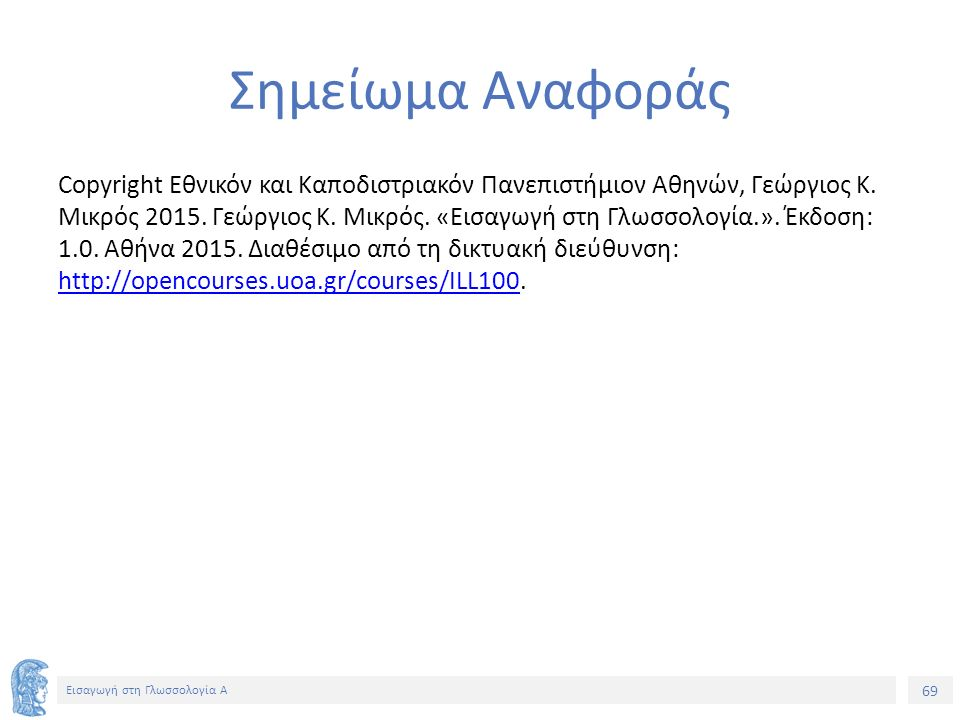 69 Εισαγωγή στη Γλωσσολογία Α Σημείωμα Αναφοράς Copyright Εθνικόν και Καποδιστριακόν Πανεπιστήμιον Αθηνών, Γεώργιος Κ.