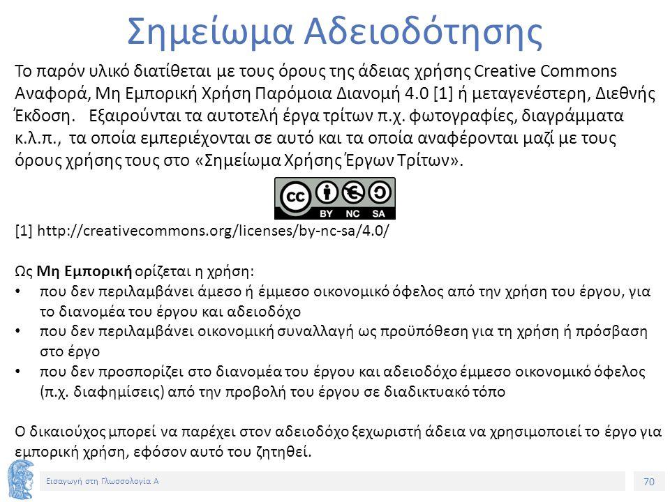 70 Εισαγωγή στη Γλωσσολογία Α Σημείωμα Αδειοδότησης Το παρόν υλικό διατίθεται με τους όρους της άδειας χρήσης Creative Commons Αναφορά, Μη Εμπορική Χρήση Παρόμοια Διανομή 4.0 [1] ή μεταγενέστερη, Διεθνής Έκδοση.